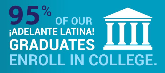 95% of Adelante Latina! graduates enroll in college.